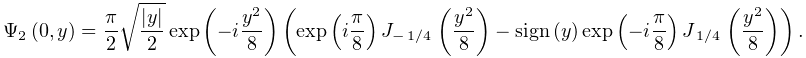 \mathop{\Psi_{{2}}\/}\nolimits\!\left(0,y\right)=\frac{\pi}{2}\sqrt{\frac{|y|}% {2}}\mathop{\exp\/}\nolimits\!\left(-i\frac{y^{2}}{8}\right)\left(\mathop{\exp% \/}\nolimits\!\left(i\frac{\pi}{8}\right)\mathop{J_{{-\ifrac{1}{4}}}\/}% \nolimits\!\left(\frac{y^{2}}{8}\right)-\mathop{\mathrm{sign}\/}\nolimits\!% \left(y\right)\mathop{\exp\/}\nolimits\!\left(-i\frac{\pi}{8}\right)\mathop{J_% {{\ifrac{1}{4}}}\/}\nolimits\!\left(\frac{y^{2}}{8}\right)\right).