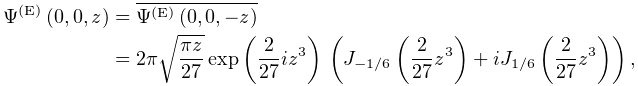 \mathop{\Psi^{{(\mathrm{E})}}\/}\nolimits\!\left(0,0,z\right)={\Psi^{{\ast}}}^% {{(\mathrm{E})}}(0,0,-z)\\ =2\pi\sqrt{\frac{\pi z}{27}}\mathop{\exp\/}\nolimits\!\left(\frac{2}{27}iz^{3}% \right)\*\left(\mathop{J_{{-1/6}}\/}\nolimits\!\left(\frac{2}{27}z^{3}\right)+% i\mathop{J_{{1/6}}\/}\nolimits\!\left(\frac{2}{27}z^{3}\right)\right),