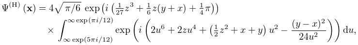 \mathop{\Psi^{{(\mathrm{H})}}\/}\nolimits\!\left(\mathbf{x}\right)=4\sqrt{% \ifrac{\pi}{6}}\,\mathop{\exp\/}\nolimits\!\left(i\left(\tfrac{1}{27}z^{3}+% \tfrac{1}{6}z(y+x)+\tfrac{1}{4}\pi\right)\right)\*\int_{{\infty\mathop{\exp\/}% \nolimits\!\left(5\pi i/12\right)}}^{{\infty\mathop{\exp\/}\nolimits\!\left(% \pi i/12\right)}}\mathop{\exp\/}\nolimits\!\left(i\left(2u^{6}+2zu^{4}+\left(% \tfrac{1}{2}z^{2}+x+y\right)u^{2}-\frac{(y-x)^{2}}{24u^{2}}\right)\right)du,