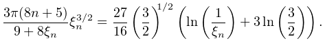 \frac{3\pi(8n+5)}{9+8\xi_{n}}\xi_{n}^{{3/2}}=\dfrac{27}{16}\left(\dfrac{3}{2}% \right)^{{1/2}}\left(\mathop{\ln\/}\nolimits\!\left(\frac{1}{\xi_{n}}\right)+3% \mathop{\ln\/}\nolimits\!\left(\dfrac{3}{2}\right)\right).
