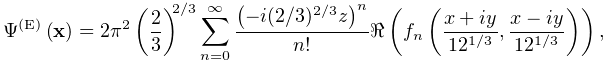 \mathop{\Psi^{{(\mathrm{E})}}\/}\nolimits\!\left(\mathbf{x}\right)=2\pi^{2}% \left(\dfrac{2}{3}\right)^{{2/3}}\sum\limits_{{n=0}}^{\infty}\dfrac{\left(-i(2% /3)^{{2/3}}z\right)^{n}}{n!}\realpart{\left(f_{n}\left(\dfrac{x+iy}{12^{{1/3}}% },\dfrac{x-iy}{12^{{1/3}}}\right)\right)},