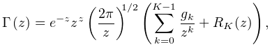 \mathop{\Gamma\/}\nolimits\!\left(z\right)=e^{{-z}}z^{z}\left(\frac{2\pi}{z}% \right)^{{1/2}}\left(\sum_{{k=0}}^{{K-1}}\frac{g_{k}}{z^{k}}+R_{K}(z)\right),