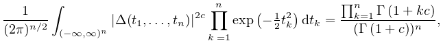 \frac{1}{(2\pi)^{{n/2}}}\int_{{(-\infty,\infty)^{n}}}|\Delta(t_{1},\dots,t_{n}% )|^{{2c}}\prod_{{k=1}}^{n}\mathop{\exp\/}\nolimits\!\left(-\tfrac{1}{2}t_{k}^{% 2}\right)dt_{k}=\frac{\prod_{{k=1}}^{n}\mathop{\Gamma\/}\nolimits\!\left(1+kc% \right)}{(\mathop{\Gamma\/}\nolimits\!\left(1+c\right))^{n}},