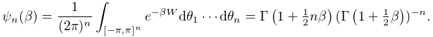 \psi_{n}(\beta)=\frac{1}{(2\pi)^{n}}\int_{{[-\pi,\pi]^{n}}}e^{{-\beta W}}d% \theta_{1}\cdots d\theta_{n}=\mathop{\Gamma\/}\nolimits\!\left(1+\tfrac{1}{2}n% \beta\right)(\mathop{\Gamma\/}\nolimits\!\left(1+\tfrac{1}{2}\beta\right))^{{-% n}}.