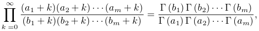 \prod_{{k=0}}^{\infty}\frac{(a_{1}+k)(a_{2}+k)\cdots(a_{m}+k)}{(b_{1}+k)(b_{2}% +k)\cdots(b_{m}+k)}=\frac{\mathop{\Gamma\/}\nolimits\!\left(b_{1}\right)% \mathop{\Gamma\/}\nolimits\!\left(b_{2}\right)\cdots\mathop{\Gamma\/}\nolimits% \!\left(b_{m}\right)}{\mathop{\Gamma\/}\nolimits\!\left(a_{1}\right)\mathop{% \Gamma\/}\nolimits\!\left(a_{2}\right)\cdots\mathop{\Gamma\/}\nolimits\!\left(% a_{m}\right)},