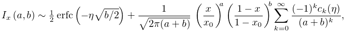\mathop{I_{{x}}\/}\nolimits\!\left(a,b\right)\sim\tfrac{1}{2}\mathop{\mathrm{% erfc}\/}\nolimits\!\left(-\eta\sqrt{b/2}\right)+\frac{1}{\sqrt{2\pi(a+b)}}\*% \left(\frac{x}{x_{0}}\right)^{a}\left(\frac{1-x}{1-x_{0}}\right)^{b}\sum_{{k=0% }}^{\infty}\frac{(-1)^{k}c_{k}(\eta)}{(a+b)^{k}},