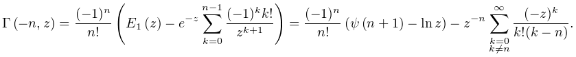 \mathop{\Gamma\/}\nolimits\!\left(-n,z\right)=\frac{(-1)^{n}}{n!}\left(\mathop% {E_{1}\/}\nolimits\!\left(z\right)-e^{{-z}}\sum_{{k=0}}^{{n-1}}\frac{(-1)^{k}k% !}{z^{{k+1}}}\right)=\frac{(-1)^{n}}{n!}\left(\mathop{\psi\/}\nolimits\!\left(% n+1\right)-\mathop{\ln\/}\nolimits z\right)-z^{{-n}}\sum_{{\substack{k=0\\ k\neq n}}}^{{\infty}}\frac{(-z)^{k}}{k!(k-n)}.