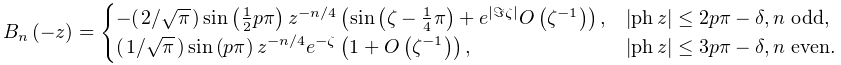 \mathop{B_{{n}}\/}\nolimits\!\left(-z\right)=\begin{cases}-(\ifrac{2}{\sqrt{% \pi}})\mathop{\sin\/}\nolimits\!\left(\tfrac{1}{2}p\pi\right)z^{{-n/4}}\left(% \mathop{\sin\/}\nolimits\!\left(\zeta-\tfrac{1}{4}\pi\right)+e^{{\left|% \imagpart{\zeta}\right|}}\mathop{O\/}\nolimits\!\left(\zeta^{{-1}}\right)% \right),&\left|\mathop{\mathrm{ph}\/}\nolimits z\right|\leq 2p\pi-\delta,n% \text{ odd},\ (\ifrac{1}{\sqrt{\pi}})\mathop{\sin\/}\nolimits\!\left(p\pi\right)z^{{-n/4}}e^% {{-\zeta}}\left(1+\mathop{O\/}\nolimits\!\left(\zeta^{{-1}}\right)\right),&% \left|\mathop{\mathrm{ph}\/}\nolimits z\right|\leq 3p\pi-\delta,n\text{ even}.% \end{cases}