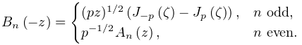 \mathop{B_{{n}}\/}\nolimits\!\left(-z\right)=\begin{cases}(pz)^{{1/2}}\left(% \mathop{J_{{-p}}\/}\nolimits\!\left(\zeta\right)-\mathop{J_{{p}}\/}\nolimits\!% \left(\zeta\right)\right),&n\text{ odd},\\ p^{{-1/2}}\mathop{A_{{n}}\/}\nolimits\!\left(z\right),&n\text{ even}.\end{cases}