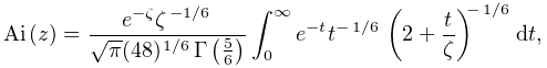 \mathop{\mathrm{Ai}\/}\nolimits\!\left(z\right)=\frac{e^{{-\zeta}}\zeta^{{% \ifrac{-1}{6}}}}{\sqrt{\pi}(48)^{{\ifrac{1}{6}}}\mathop{\Gamma\/}\nolimits\!% \left(\frac{5}{6}\right)}\int_{0}^{\infty}e^{{-t}}t^{{-\ifrac{1}{6}}}\left(2+% \frac{t}{\zeta}\right)^{{-\ifrac{1}{6}}}dt,