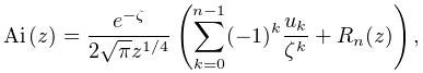 \mathop{\mathrm{Ai}\/}\nolimits\!\left(z\right)=\frac{e^{{-\zeta}}}{2\sqrt{\pi% }z^{{1/4}}}\left(\sum_{{k=0}}^{{n-1}}(-1)^{k}\frac{u_{k}}{\zeta^{k}}+R_{n}(z)% \right),